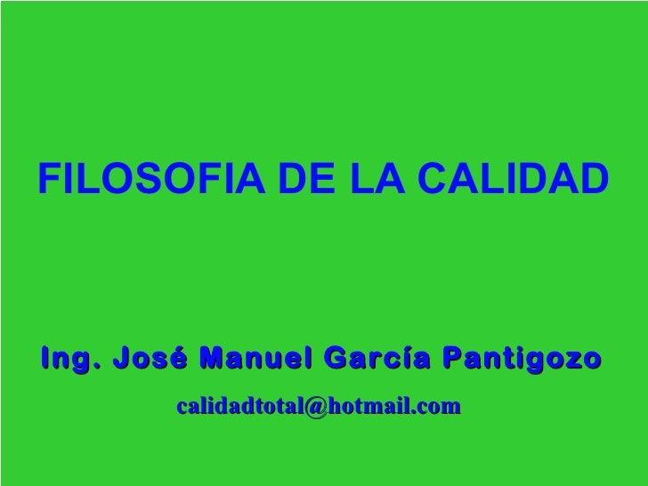 FILOSOFIA DE LA CALIDADIng. José Manuel García Pantigozo       calidadtotal@hotmail.com