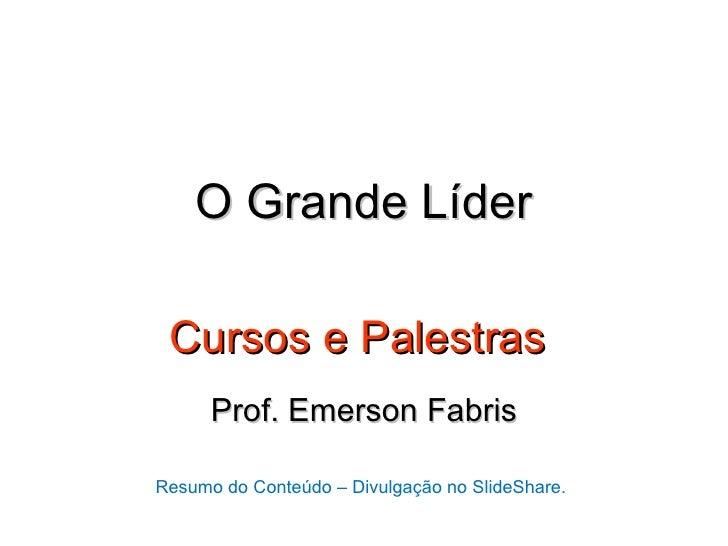 O Grande Líder Cursos e Palestras      Prof. Emerson FabrisResumo do Conteúdo – Divulgação no SlideShare.