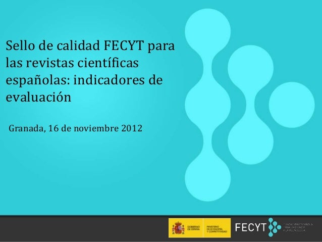 Sello de calidad FECYT paralas revistas científicasespañolas: indicadores deevaluaciónGranada, 16 de noviembre 2012  1