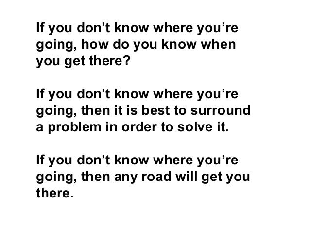 If you don't know where you're going, how do you know when you get there? If you don't know where you're going, then it is...