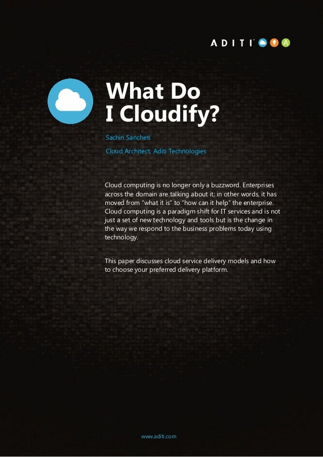 1www.aditi.com What Do I Cloudify? Cloud computing is no longer only a buzzword. Enterprises across the domain are talking...