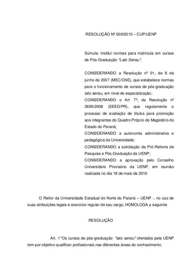 """RESOLUÇÃO Nº 009/2010 – CUP/UENP Súmula: Institui normas para matrícula em cursos de Pós-Graduação """"Lato Sensu"""". CONSIDERA..."""