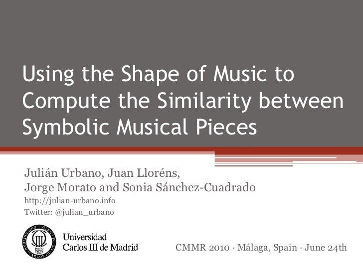 Using the Shape of Music toCompute the Similarity betweenSymbolic Musical PiecesJulián Urbano, Juan Lloréns,Jorge Morato a...