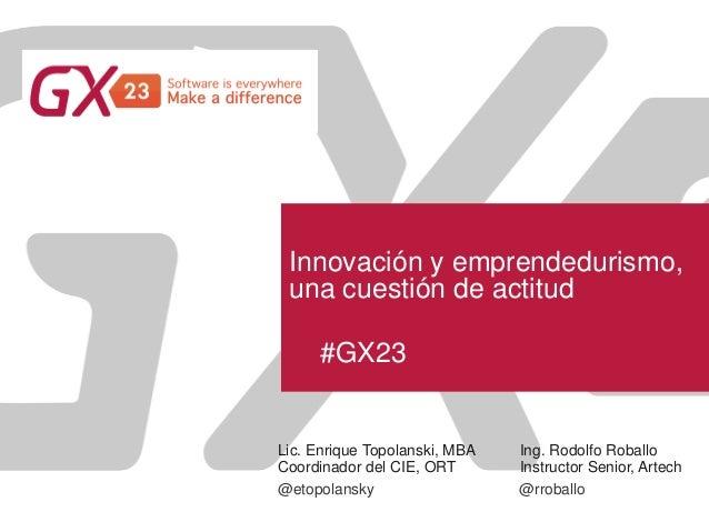 #GX23 Innovación y emprendedurismo, una cuestión de actitud Lic. Enrique Topolanski, MBA Coordinador del CIE, ORT @etopola...