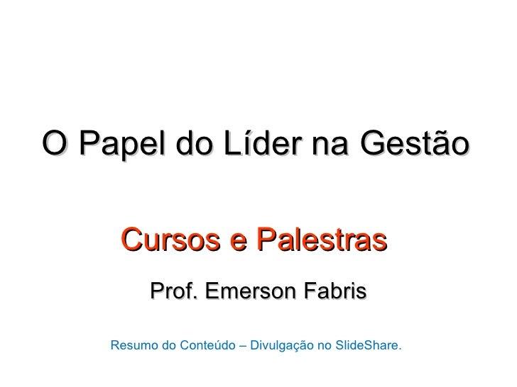 O Papel do Líder na Gestão     Cursos e Palestras          Prof. Emerson Fabris    Resumo do Conteúdo – Divulgação no Slid...