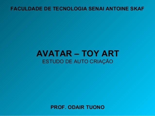PROF. ODAIR TUONO AVATAR – TOY ART ESTUDO DE AUTO CRIAÇÃO FACULDADE DE TECNOLOGIA SENAI ANTOINE SKAF