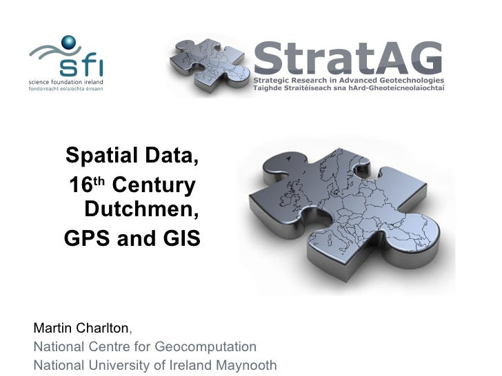 Spatial Data,    16th Century     Dutchmen,    GPS and GISMartin Charlton,National Centre for GeocomputationNational Unive...