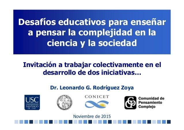 Desafíos educativos para enseñar a pensar la complejidad en la ciencia y la sociedad Noviembre de 2015 Invitación a trabaj...