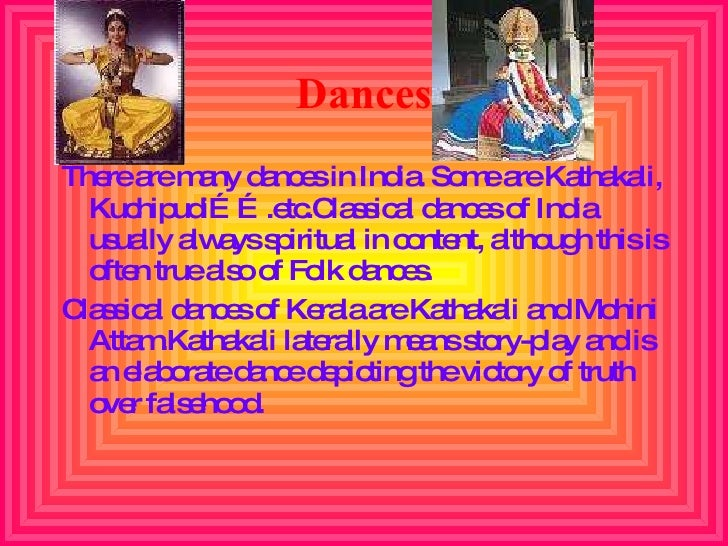 Dances <ul><li>There are many dances in India. Some are Kathakali, Kuchipudi…….etc.Classical dances of India usually alway...