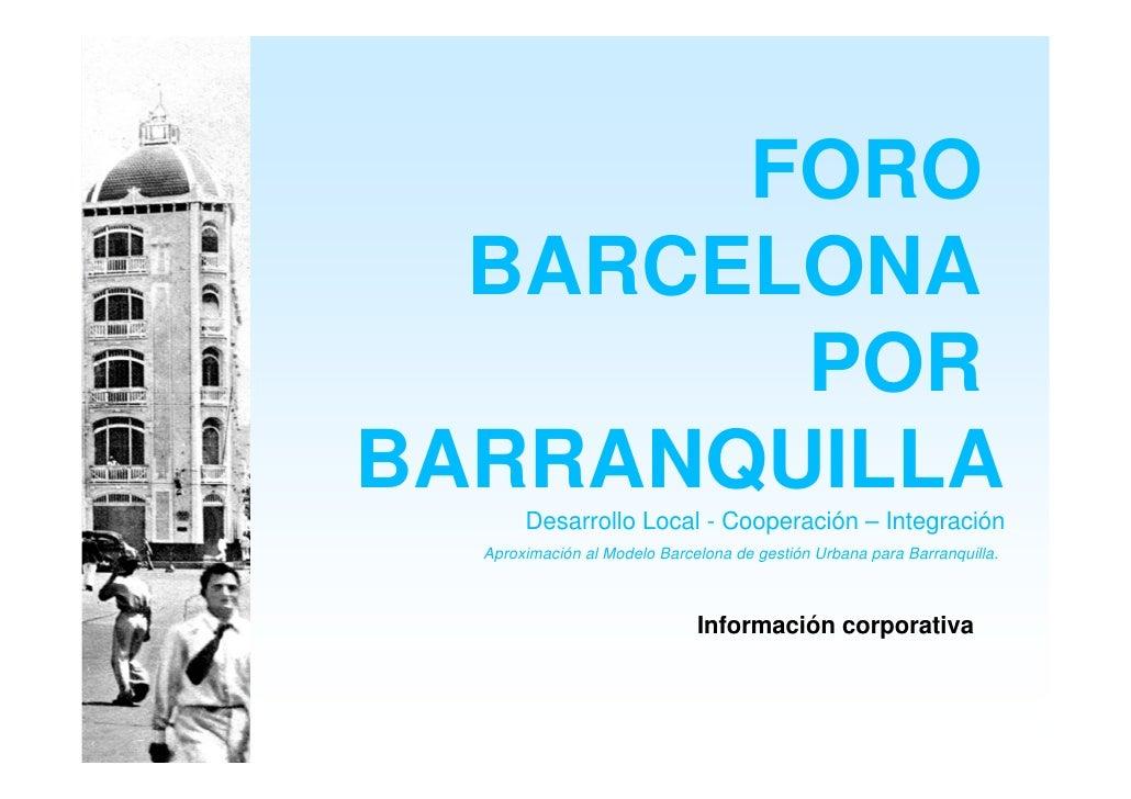 FORO   BARCELONA         POR BARRANQUILLA        Desarrollo Local - Cooperación – Integración   Aproximación al Modelo Bar...