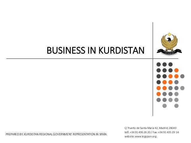 BUSINESS IN KURDISTAN PREPARED BY: KURDISTAN REGIONAL GOVERNMENT REPRESENTATION IN SPAIN C/ Puerto de Santa Maria 42, Madr...