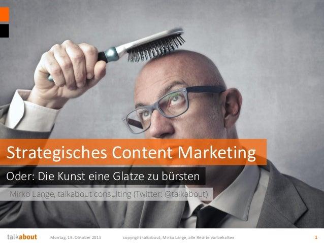 Mirko Lange, talkabout consulting (Twitter: @talkabout) Oder: Die Kunst eine Glatze zu bürsten Strategisches Content Marke...
