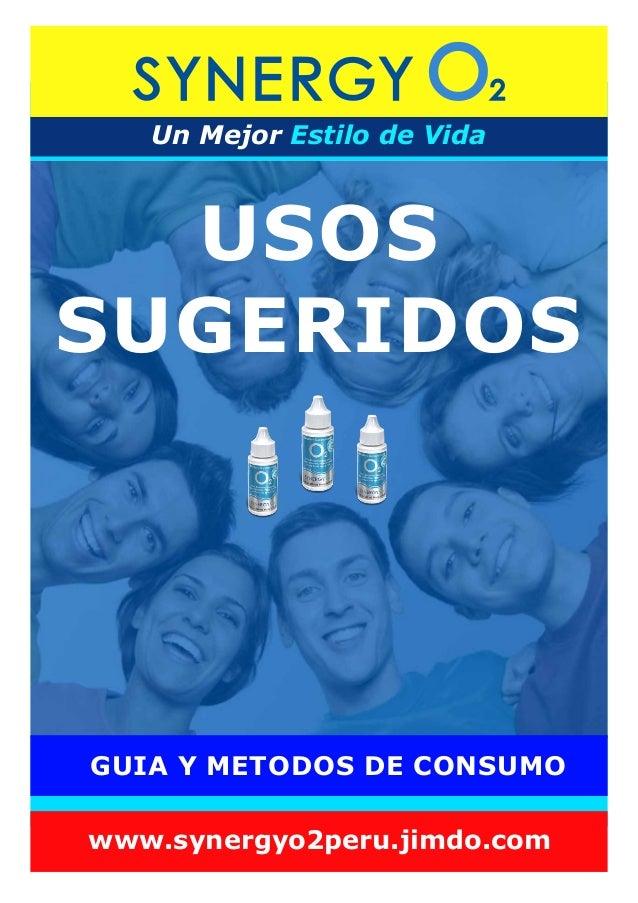 USOS SUGERIDOS Un Mejor Estilo de Vida www.synergyo2peru.jimdo.com GUIA Y METODOS DE CONSUMO