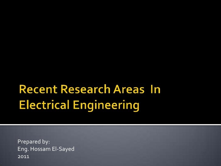 Recent Research Areas  In Electrical Engineering<br />Prepared by:<br />Eng. Hossam El-Sayed<br />2011<br />