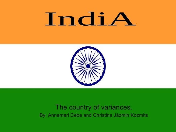 The country of variances. By: Annamari Cebe and Christina Jázmin Kozmits IndiA