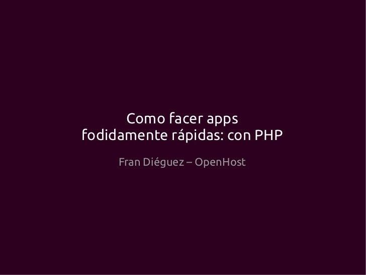 Como facer appsfodidamente rápidas: con PHP     Fran Diéguez – OpenHost