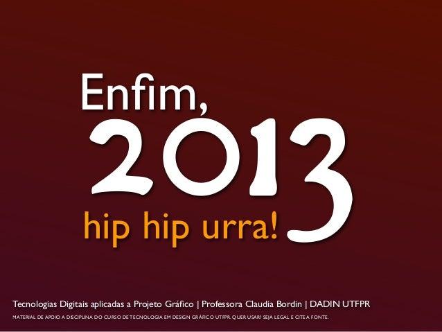 Enfim,2013hip hip urra!Tecnologias Digitais aplicadas a Projeto Gráfico | Professora Claudia Bordin | DADIN UTFPRMATERIAL DE...
