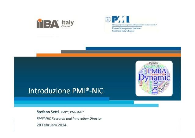 PMI® Introduzione PMI®-NIC Stefano Setti, PMP®, PMI-RMP® PMI®-NIC Research and Innovation Director  28 February 2014