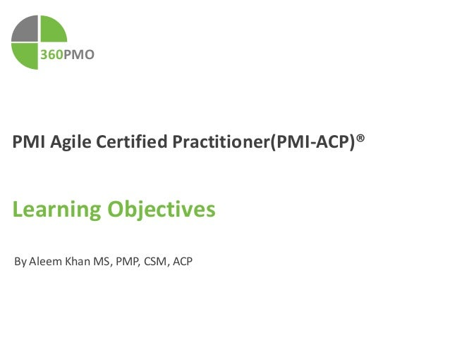360PMO  PMI Agile Certified Practitioner(PMI-ACP)®  Learning Objectives  By Aleem Khan MS, PMP, CSM, ACP