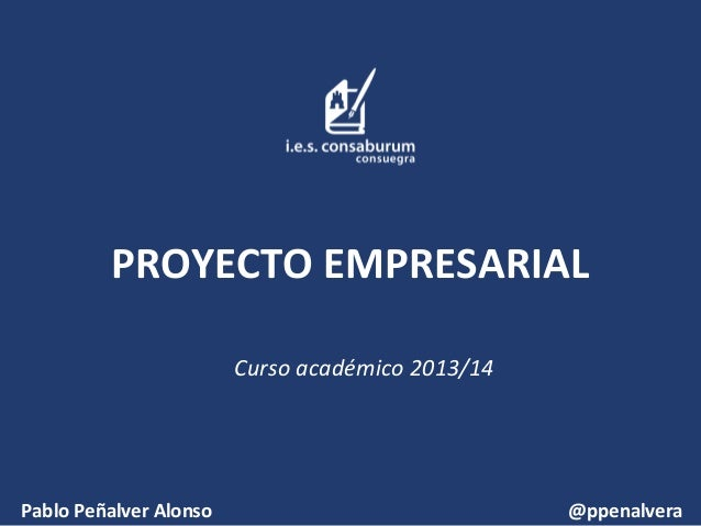 PROYECTO EMPRESARIAL Curso académico 2013/14 Pablo Peñalver Alonso @ppenalvera
