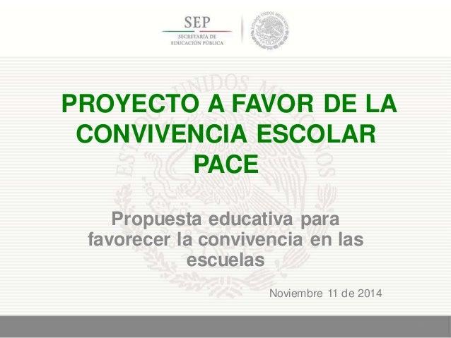 PROYECTO A FAVOR DE LA CONVIVENCIA ESCOLAR PACE Propuesta educativa para favorecer la convivencia en las escuelas 1 Noviem...