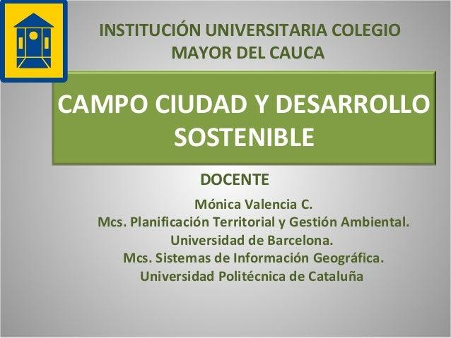 INSTITUCIÓN UNIVERSITARIA COLEGIO MAYOR DEL CAUCA  CAMPO CIUDAD Y DESARROLLO SOSTENIBLE DOCENTE Mónica Valencia C. Mcs. Pl...