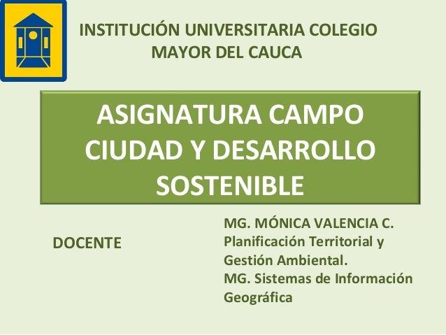 INSTITUCIÓN UNIVERSITARIA COLEGIO MAYOR DEL CAUCA  ASIGNATURA CAMPO CIUDAD Y DESARROLLO SOSTENIBLE DOCENTE  MG. MÓNICA VAL...
