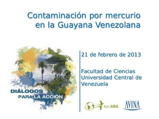 Contaminación por mercurio  en la Guayana Venezolana            21 de febrero de 2013            Facultad de Ciencias     ...