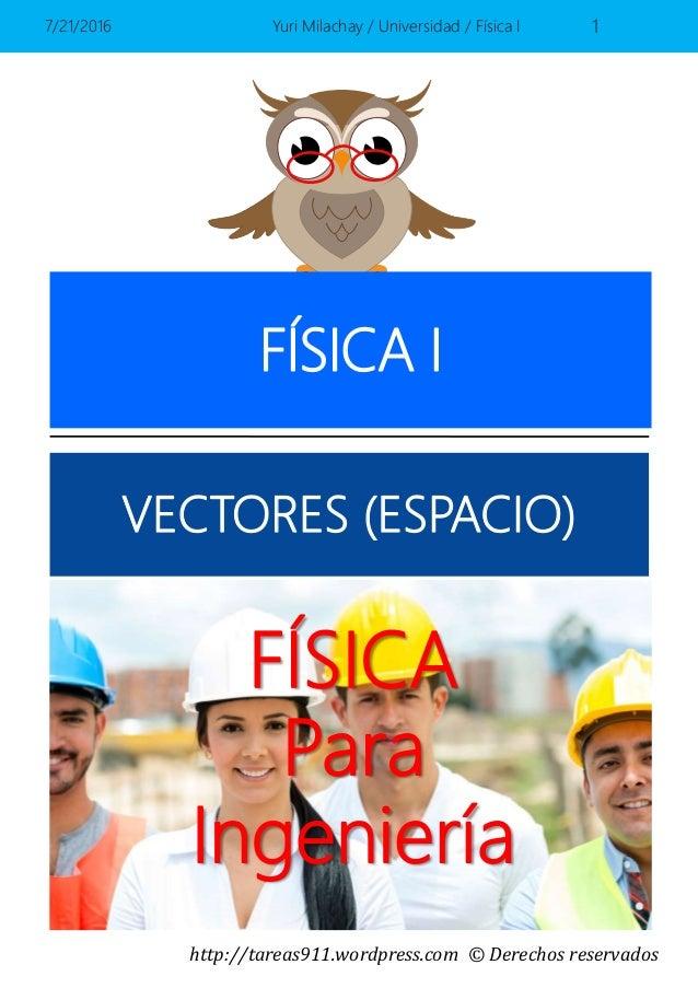 http://tareas911.wordpress.com © Derechos reservados FÍSICA Para Ingeniería FÍSICA I VECTORES (ESPACIO) 7/21/2016 Yuri Mil...