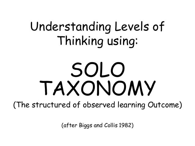 Understanding Levels of Thinking using: SOLO TAXONOMY (The structured of observed learning Outcome) (after Biggs and Colli...
