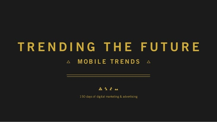 TRENDING THE FUTURE      MOBILE TRENDS      150 days of digital marketing & advertising