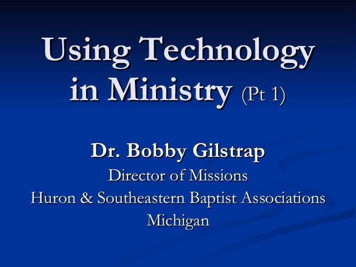 Using Technology in Ministry  (Pt 1) Dr. Bobby Gilstrap Director of Missions Huron & Southeastern Baptist Associations Mic...