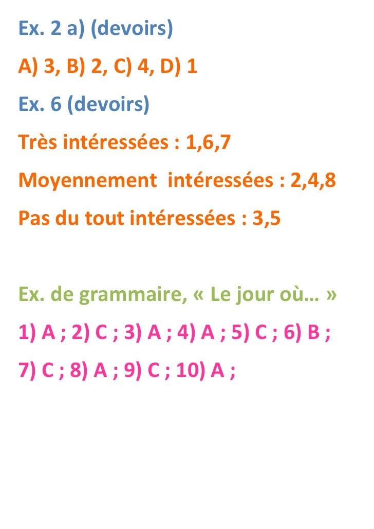 Ex. 2 a) (devoirs)A) 3, B) 2, C) 4, D) 1Ex. 6 (devoirs)Très intéressées : 1,6,7Moyennement intéressées : 2,4,8Pas du tout ...