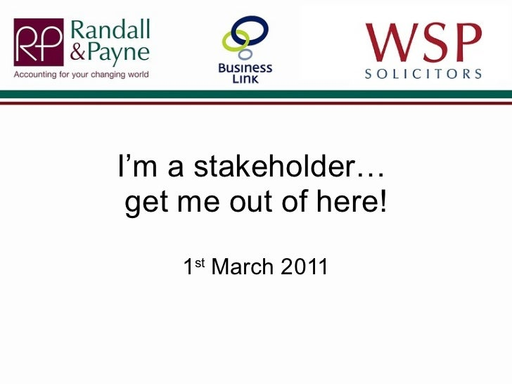 I'm a stakeholder…  get me out of here! 1 st  March 2011