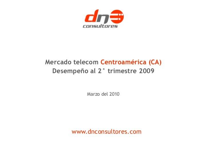 Mercado telecom Centroamérica (CA)  Desempeño al 2° trimestre 2009            Marzo del 2010       www.dnconsultores.com