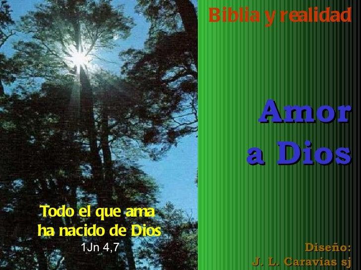 Biblia y realidad Amor a Dios Diseño: J. L. Caravias sj Todo el que ama  ha nacido de Dios 1Jn 4,7