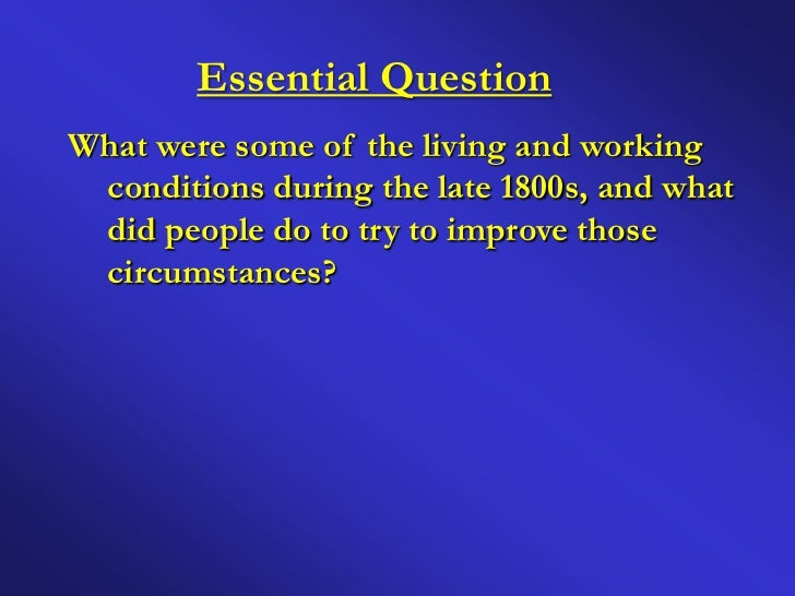 Essential QuestionWhat were some of the living and working conditions during the late 1800s, and what did people do to try...