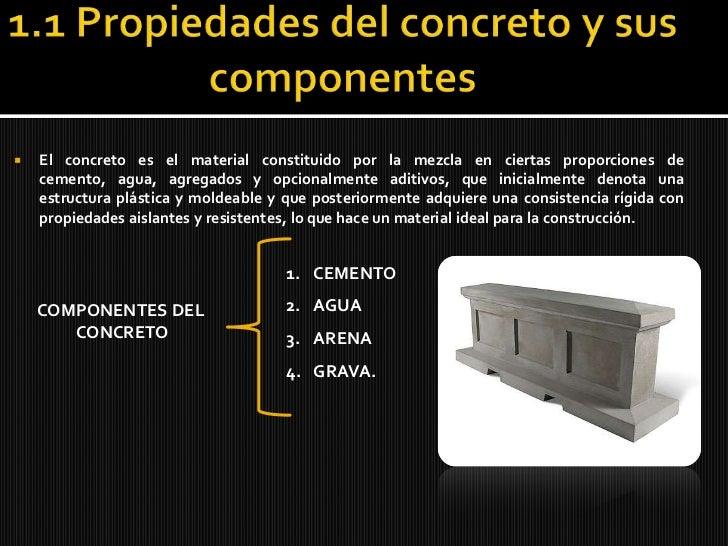 1.1 Propiedades del concreto y sus componentes<br />El concreto es el material constituido por la mezcla en ciertas propor...