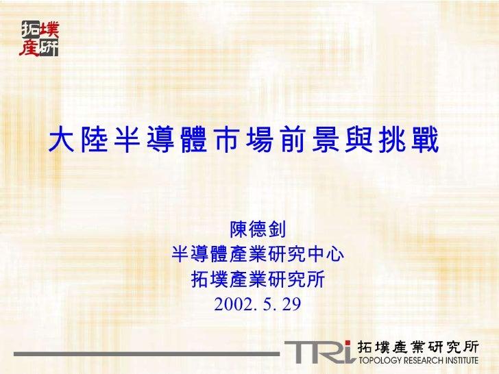 大陸半導體市場前景與挑戰   陳德釗 半導體產業研究中心 拓墣產業研究所 2002. 5. 29