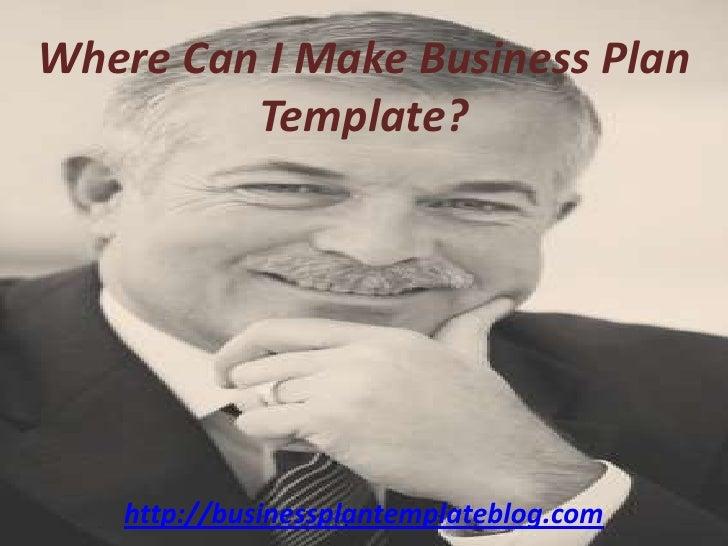 Where Can I Make Business Plan Template?<br />http://businessplantemplateblog.com<br />
