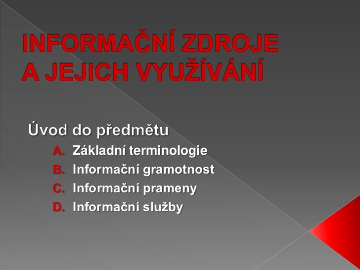 INFORMAČNÍ ZDROJE A JEJICH VYUŽÍVÁNÍ<br />Úvod do předmětu<br />Základní terminologie<br />Informační gramotnost<br />Info...