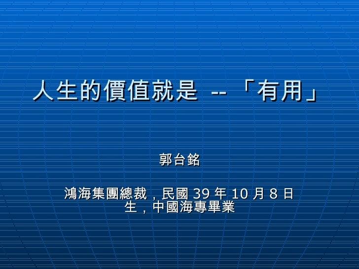 人生的價值就是  -- 「有用」 郭台銘 鴻海集團總裁,民國 39 年 10 月 8 日生,中國海專畢業