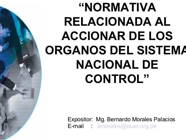 """""""NORMATIVA  RELACIONADA AL  ACCIONAR DE LOSORGANOS DEL SISTEMA    NACIONAL DE     CONTROL""""  Expositor: Mg. Bernardo Morale..."""