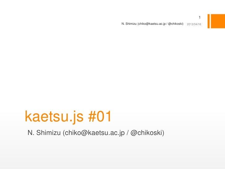 1                             N. Shimizu (chiko@kaetsu.ac.jp / @chikoski)kaetsu.js #01N. Shimizu (chiko@kaetsu.ac.jp / @ch...