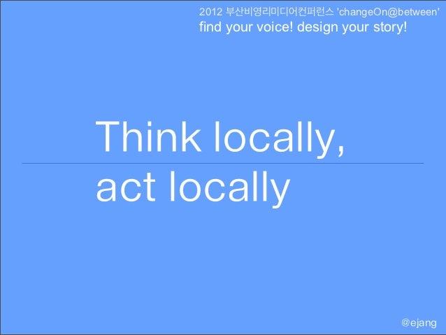 2012 부산비영리미디어컨퍼런스 changeOn@between     find your voice! design your story!Think locally,act locally                       ...