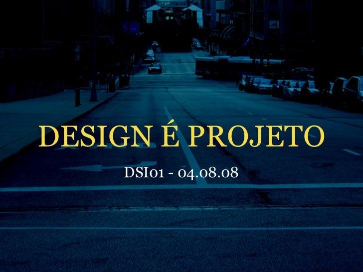 DESIGN É PROJETO     DSI01 - 04.08.08