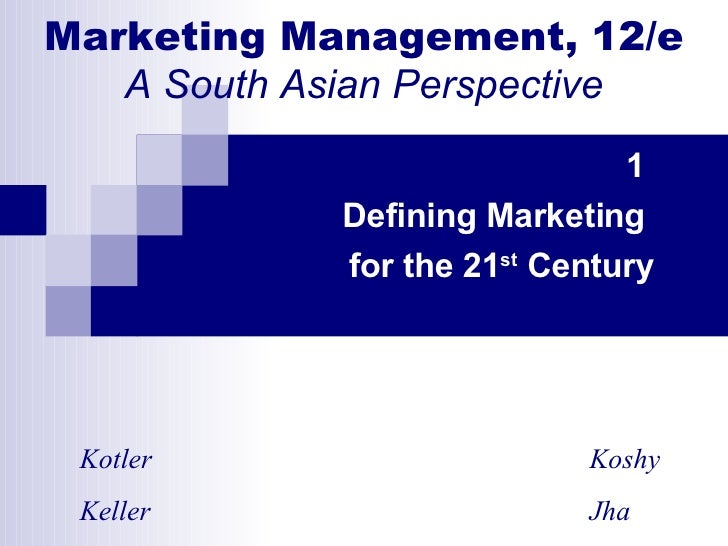 Marketing Management, 12/e A South Asian Perspective 1  Defining Marketing  for the 21 st  Century Kotler   Koshy Keller  ...