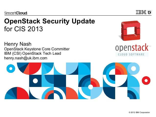 © 2012 IBM Corporation OpenStack Security Update for CIS 2013 Henry Nash OpenStack Keystone Core Committer IBM (CSI) OpenS...
