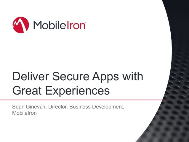 Deliver Secure Apps with Great Experiences Sean Ginevan, Director, Business Development, MobileIron