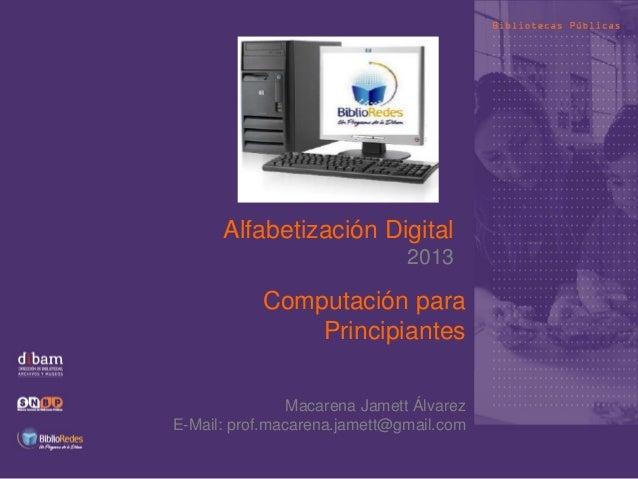 Alfabetización Digital 2013 Computación para Principiantes Macarena Jamett Álvarez E-Mail: prof.macarena.jamett@gmail.com